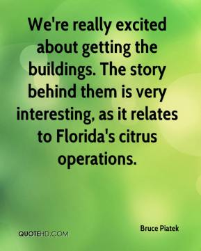 Bruce Piatek - We're really excited about getting the buildings. The story behind them is very interesting, as it relates to Florida's citrus operations.