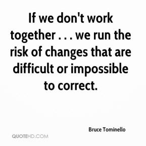 Bruce Tominello - If we don't work together . . . we run the risk of changes that are difficult or impossible to correct.