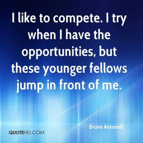 Bruno Antonelli - I like to compete. I try when I have the opportunities, but these younger fellows jump in front of me.