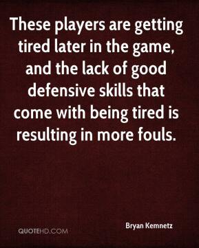Bryan Kemnetz - These players are getting tired later in the game, and the lack of good defensive skills that come with being tired is resulting in more fouls.