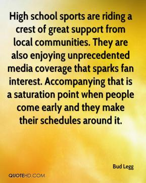 Bud Legg - High school sports are riding a crest of great support from local communities. They are also enjoying unprecedented media coverage that sparks fan interest. Accompanying that is a saturation point when people come early and they make their schedules around it.