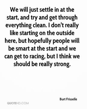 Burt Frisselle - We will just settle in at the start, and try and get through everything clean. I don't really like starting on the outside here, but hopefully people will be smart at the start and we can get to racing, but I think we should be really strong.