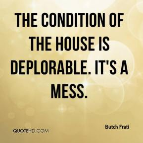 Butch Frati - The condition of the house is deplorable. It's a mess.