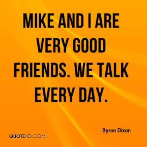 Mike and I are very good friends. We talk every day.