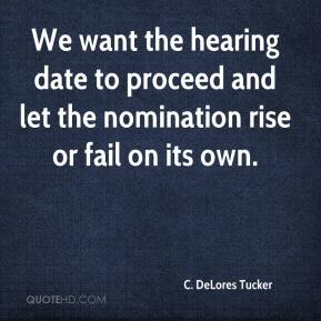 C. DeLores Tucker - We want the hearing date to proceed and let the nomination rise or fail on its own.