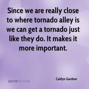 Caitlyn Gardner - Since we are really close to where tornado alley is we can get a tornado just like they do. It makes it more important.