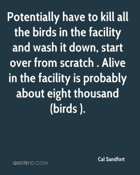 Cal Sandfort - Potentially have to kill all the birds in the facility and wash it down, start over from scratch . Alive in the facility is probably about eight thousand (birds ).