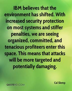 Cal Slemp - IBM believes that the environment has shifted. With increased security protection on most systems and stiffer penalties, we are seeing organized, committed, and tenacious profiteers enter this space. This means that attacks will be more targeted and potentially damaging.