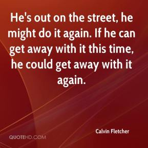 Calvin Fletcher - He's out on the street, he might do it again. If he can get away with it this time, he could get away with it again.