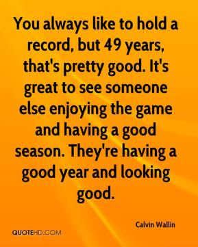 Calvin Wallin - You always like to hold a record, but 49 years, that's pretty good. It's great to see someone else enjoying the game and having a good season. They're having a good year and looking good.