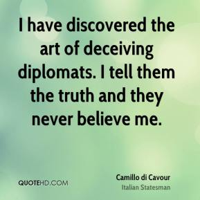 Camillo di Cavour - I have discovered the art of deceiving diplomats. I tell them the truth and they never believe me.