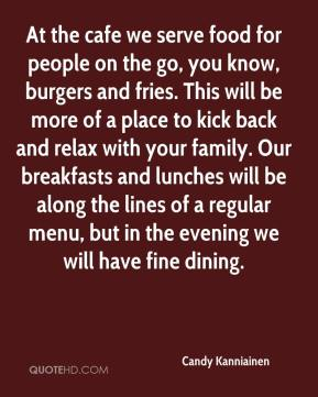 Candy Kanniainen - At the cafe we serve food for people on the go, you know, burgers and fries. This will be more of a place to kick back and relax with your family. Our breakfasts and lunches will be along the lines of a regular menu, but in the evening we will have fine dining.
