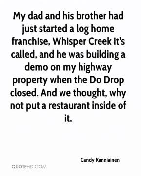 Candy Kanniainen - My dad and his brother had just started a log home franchise, Whisper Creek it's called, and he was building a demo on my highway property when the Do Drop closed. And we thought, why not put a restaurant inside of it.