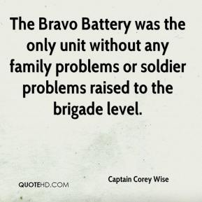 Captain Corey Wise - The Bravo Battery was the only unit without any family problems or soldier problems raised to the brigade level.