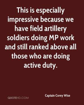 Captain Corey Wise - This is especially impressive because we have field artillery soldiers doing MP work and still ranked above all those who are doing active duty.