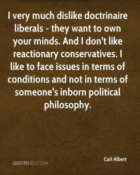 Carl Albert - I very much dislike doctrinaire liberals - they want to own your minds. And I don't like reactionary conservatives. I like to face issues in terms of conditions and not in terms of someone's inborn political philosophy.