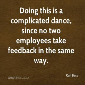 Carl Bass - Doing this is a complicated dance, since no two employees take feedback in the same way.