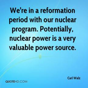 Carl Walz - We're in a reformation period with our nuclear program. Potentially, nuclear power is a very valuable power source.