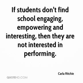 Carla Ritchie - If students don't find school engaging, empowering and interesting, then they are not interested in performing.