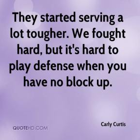 Carly Curtis - They started serving a lot tougher. We fought hard, but it's hard to play defense when you have no block up.