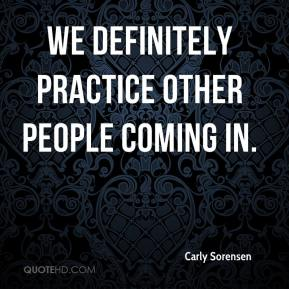Carly Sorensen - We definitely practice other people coming in.