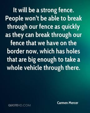 Carmen Mercer - It will be a strong fence. People won't be able to break through our fence as quickly as they can break through our fence that we have on the border now, which has holes that are big enough to take a whole vehicle through there.