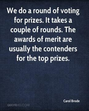 Carol Brode - We do a round of voting for prizes. It takes a couple of rounds. The awards of merit are usually the contenders for the top prizes.
