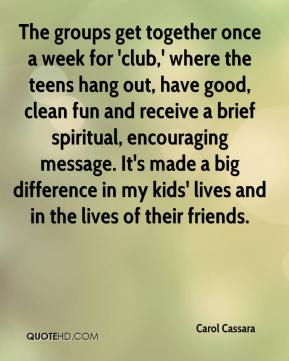 Carol Cassara - The groups get together once a week for 'club,' where the teens hang out, have good, clean fun and receive a brief spiritual, encouraging message. It's made a big difference in my kids' lives and in the lives of their friends.