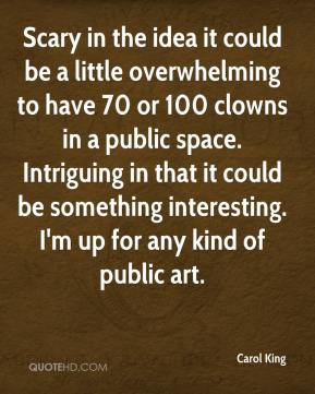 Carol King - Scary in the idea it could be a little overwhelming to have 70 or 100 clowns in a public space. Intriguing in that it could be something interesting. I'm up for any kind of public art.