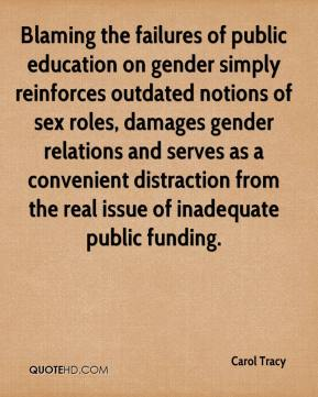 Carol Tracy - Blaming the failures of public education on gender simply reinforces outdated notions of sex roles, damages gender relations and serves as a convenient distraction from the real issue of inadequate public funding.