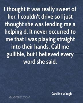 Caroline Waugh - I thought it was really sweet of her. I couldn't drive so I just thought she was lending me a helping d. It never occurred to me that I was playing straight into their hands. Call me gullible, but I believed every word she said.