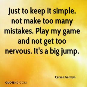 Carsen Germyn - Just to keep it simple, not make too many mistakes. Play my game and not get too nervous. It's a big jump.