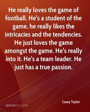 Casey Taylor - He really loves the game of football. He's a student of the game, he really likes the intricacies and the tendencies. He just loves the game amongst the game. He's really into it. He's a team leader. He just has a true passion.