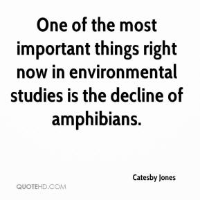 Catesby Jones - One of the most important things right now in environmental studies is the decline of amphibians.