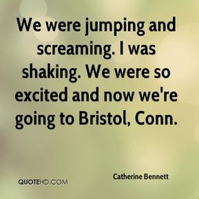 Catherine Bennett - We were jumping and screaming. I was shaking. We were so excited and now we're going to Bristol, Conn.
