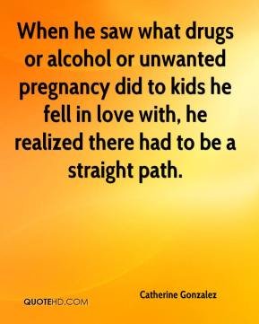 Catherine Gonzalez - When he saw what drugs or alcohol or unwanted pregnancy did to kids he fell in love with, he realized there had to be a straight path.