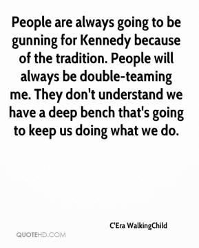 C'Era WalkingChild - People are always going to be gunning for Kennedy because of the tradition. People will always be double-teaming me. They don't understand we have a deep bench that's going to keep us doing what we do.