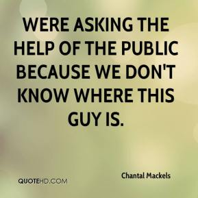 Chantal Mackels - Were asking the help of the public because we don't know where this guy is.