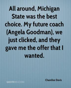 Charelise Davis - All around, Michigan State was the best choice. My future coach (Angela Goodman), we just clicked, and they gave me the offer that I wanted.