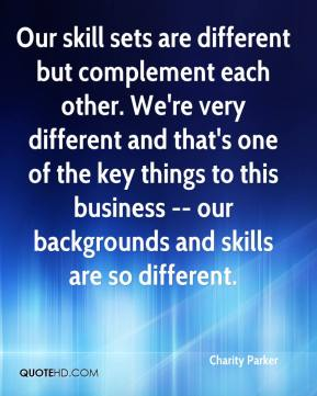 Our skill sets are different but complement each other. We're very different and that's one of the key things to this business -- our backgrounds and skills are so different.