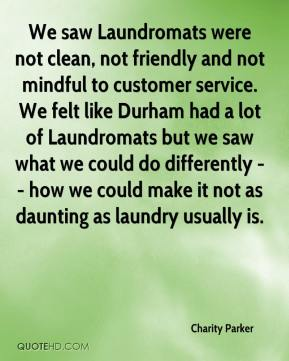 Charity Parker - We saw Laundromats were not clean, not friendly and not mindful to customer service. We felt like Durham had a lot of Laundromats but we saw what we could do differently -- how we could make it not as daunting as laundry usually is.