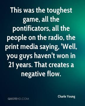 Charle Young - This was the toughest game, all the pontificators, all the people on the radio, the print media saying, 'Well, you guys haven't won in 21 years. That creates a negative flow.