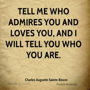 Charles Augustin Sainte-Beuve - Tell me who admires you and loves you, and I will tell you who you are.