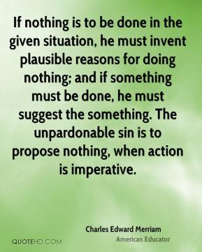 Charles Edward Merriam - If nothing is to be done in the given situation, he must invent plausible reasons for doing nothing; and if something must be done, he must suggest the something. The unpardonable sin is to propose nothing, when action is imperative.