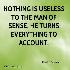 Charles Fontaine - Nothing is useless to the man of sense, he turns everything to account.