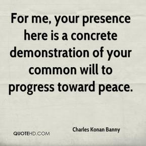 Charles Konan Banny - For me, your presence here is a concrete demonstration of your common will to progress toward peace.