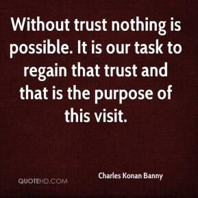 Without trust nothing is possible. It is our task to regain that trust and that is the purpose of this visit.