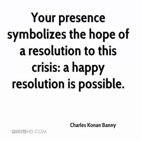 Your presence symbolizes the hope of a resolution to this crisis: a happy resolution is possible.