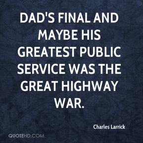 Charles Larrick - Dad's final and maybe his greatest public service was the great highway war.