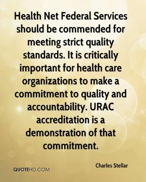 Charles Stellar - Health Net Federal Services should be commended for meeting strict quality standards. It is critically important for health care organizations to make a commitment to quality and accountability. URAC accreditation is a demonstration of that commitment.